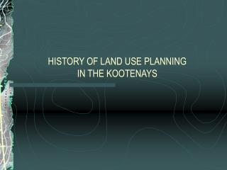 HISTORY OF LAND USE PLANNING  IN THE KOOTENAYS