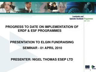 PROGRESS TO DATE ON IMPLEMENTATION OF ERDF & ESF PROGRAMMES 	 PRESENTATION TO ELGIN FUNDRAISING