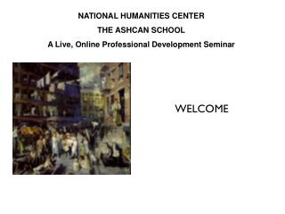 NATIONAL HUMANITIES CENTER THE ASHCAN SCHOOL A Live, Online Professional Development Seminar