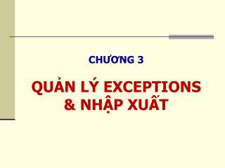 CHƯƠNG 3 QUẢN LÝ EXCEPTIONS & NHẬP XUẤT