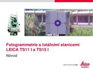 F otogrammet rie s totálními stanicemi LEICA  TS11 I a TS15 I