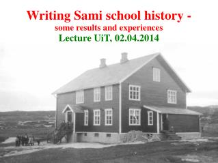 Writing Sami school history -  some results and experiences  Lecture UiT, 02.04.2014