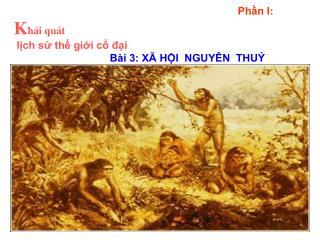 Phần I: K hái quát  lịch sử thế giới cổ đại Bài 3: XÃ HỘI  NGUYÊN  THUỶ