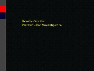 Revolución Rusa Profesor César Mayolafquén A.