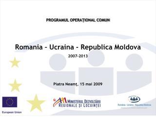PROGRAMUL OPERATIONAL COMUN   Romania   Ucraina - Republica Moldova  2007-2013    Piatra Neamt, 15 mai 2009