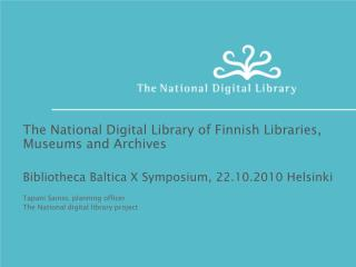 The National Digital Library of Finnish Libraries, Museums and Archives  Bibliotheca Baltica X Symposium, 22.10.2010 Hel