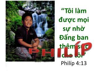 """"""" Tôi làm được mọi sự nhờ Đấng  ban  thêm sức cho tôi """" Philíp  4:13"""