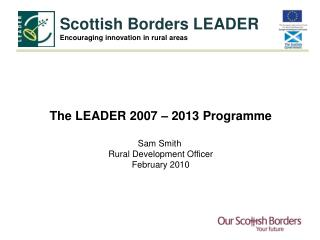 The LEADER 2007 – 2013 Programme Sam Smith  Rural Development Officer February 2010