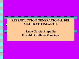 REPRODUCCIÓN GENERACIONAL DEL MALTRATO INFANTIL Lupe García Ampudia Oswaldo Orellana Manrique