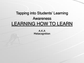 Tapping into Students' Learning Awareness LEARNING HOW TO LEARN
