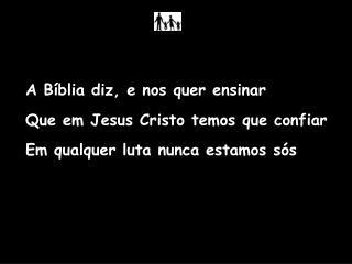 A Bíblia diz, e nos quer ensinar Que em Jesus Cristo temos que confiar