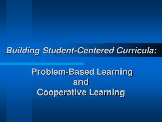 Building Student-Centered Curricula:  Problem-Based Learning and Cooperative Learning