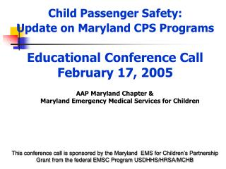 Child Passenger Safety:  Update on Maryland CPS Programs   Educational Conference Call February 17, 2005