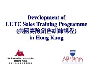Development of  LUTC Sales Training Programme ( 美國壽險銷售訓練課程 ) in Hong Kong