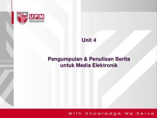 Unit 4 Pengumpulan  &  Penulisan Berita untuk  Media  Elektronik