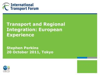 Transport and Regional Integration: European Experience Stephen Perkins 20 October 2011, Tokyo