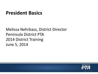 President Basics Melissa Nehrbass, District Director Peninsula District PTA
