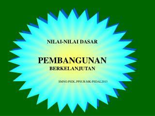 NILAI-NILAI DASAR PEMBANGUNAN BERKELANJUTAN SMNO.PSDL.PPSUB.MK-PSDAL2013