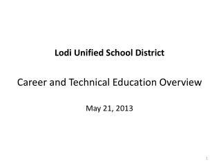 Lodi Unified School District Career and Technical Education Overview May 21, 2013