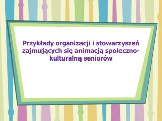 Przykłady organizacji i stowarzyszeń zajmujących się animacją społeczno-kulturalną seniorów