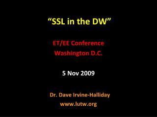 """""""SSL in the DW"""" ET/EE Conference Washington D.C. 5 Nov 2009   Dr. Dave Irvine-Halliday"""