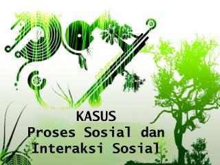 KASUS Proses  Sosial  dan  Interaksi Sosial