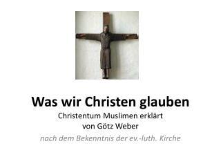 Was wir Christen  glauben Christentum Muslimen erklärt von Götz Weber