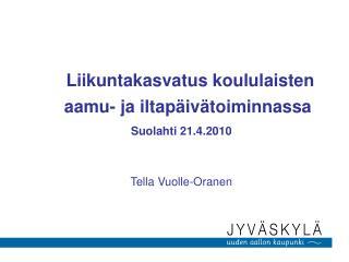 Liikuntakasvatus koululaisten aamu- ja iltapäivätoiminnassa Suolahti 21.4.2010 Tella Vuolle-Oranen