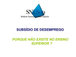 SUBS�DIO DE DESEMPREGO PORQUE N�O EXISTE NO ENSINO SUPERIOR ?