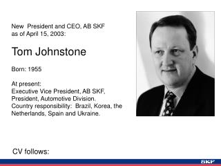 New  President and CEO, AB SKF as of April 15, 2003 : Tom Johnstone Born: 1955 At present: