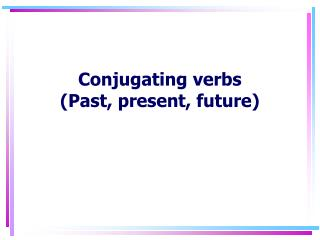 Conjugating verbs (Past, present, future)