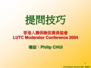 提問技巧 香港人壽保險從業員協會 LUTC Moderator Conference 2004 導師: Philip CHUI
