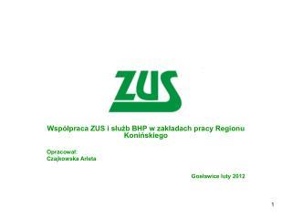 Współpraca ZUS i służb BHP w zakładach pracy Regionu Konińskiego Opracował: Czajkowska Arleta