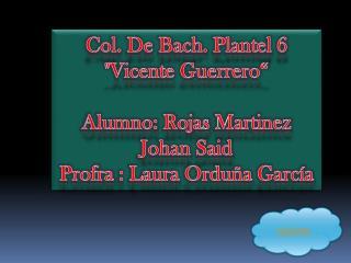 """Col. De Bach. Plantel 6 """"Vicente Guerrero"""" Alumno: Rojas  Martinez  Johan Said"""