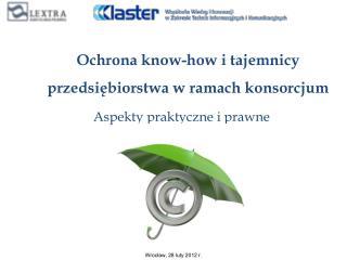 Ochrona know-how i tajemnicy przedsiębiorstwa w ramach konsorcjum  Aspekty praktyczne i prawne