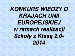 KONKURS WIEDZY O KRAJACH UNII EUROPEJSKIEJ w ramach realizacji Szkoły z Klasą 2.0-2014