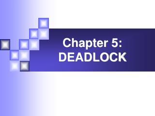 Chapter 5: DEADLOCK