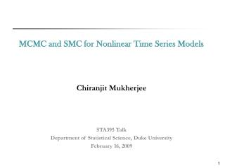 MCMC and SMC for Nonlinear Time Series Models Chiranjit Mukherjee STA395 Talk