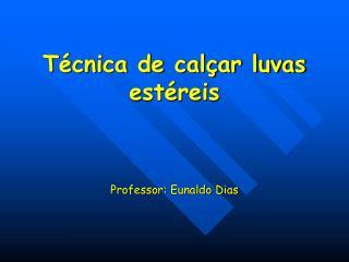 Técnica de calçar luvas estéreis Professor:  Eunaldo  Dias