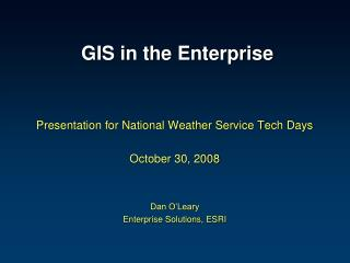 GIS in the Enterprise    Presentation for National Weather Service Tech Days  October 30, 2008   Dan O Leary Enterprise