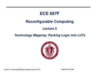 ECE 697F Reconfigurable Computing Lecture 5 Technology Mapping: Packing Logic into LUTs