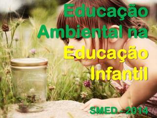 Educação Ambiental na Educação Infantil SMED - 2014