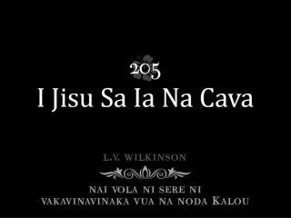 I Jisu sa ia na cava, Ka levu na vei-biau Sa loaloa na vei o mai cake Ka yawa na baravi.