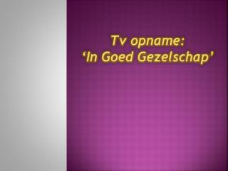 Tv opname:  'In Goed Gezelschap '