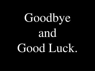 Goodbye  and  Good Luck.