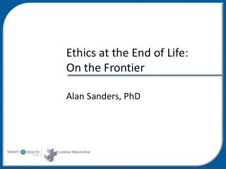 Ethics at the End of Life:  On the Frontier Alan Sanders, PhD