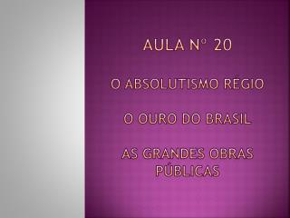 Aula nº 20 O Absolutismo  Régio O Ouro do Brasil As grandes Obras Públicas