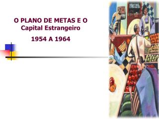 O PLANO DE METAS E O Capital Estrangeiro 1954 A 1964