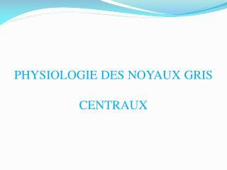 PHYSIOLOGIE DES NOYAUX GRIS CENTRAUX