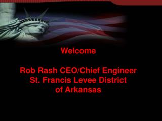 Welcome Rob Rash CEO/Chief Engineer St. Francis Levee District of Arkansas